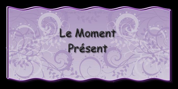 LE MOMENT PRESENT