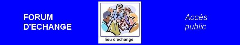 FORUM D'ECHANGE <<< CLIQUEZ ICI POUR LE MENU